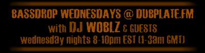 Bassdrop Wednesdays w/ Woblz - Wednesday nights 8-10pm EST (1-3am GMT) @ Dubplate.FM)